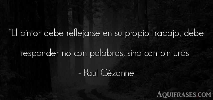 Frase de trabajo  de Paul Cézanne. El pintor debe reflejarse en