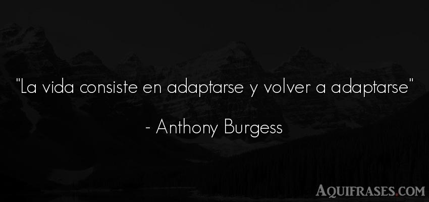 Frase de la vida  de Anthony Burgess. La vida consiste en