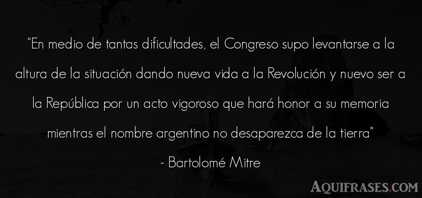 Frase de la vida  de Bartolomé Mitre. En medio de tantas