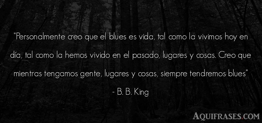 Frase de la vida  de B. B. King. Personalmente creo que el