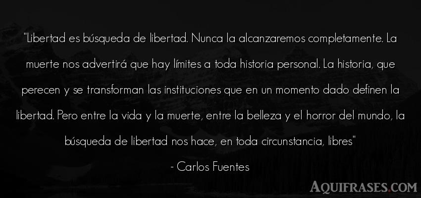 Frase de la vida  de Carlos Fuentes. Libertad es búsqueda de