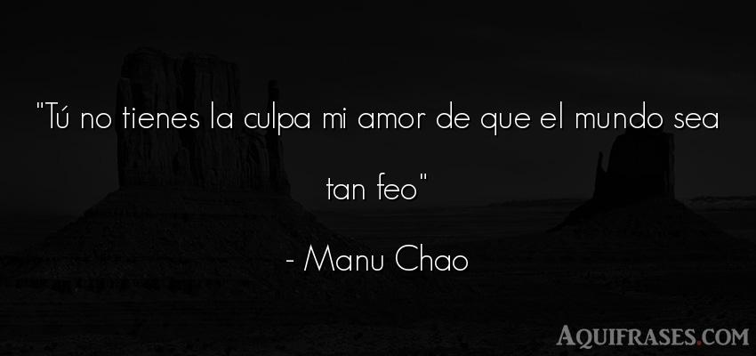 Frase de cancion  de Manu Chao. Tú no tienes la culpa mi