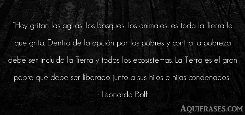 Frase de animales  de Leonardo Boff. Hoy gritan las aguas, los
