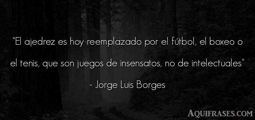Frase de fútbol,  deportiva  de Jorge Luis Borges. El ajedrez es hoy