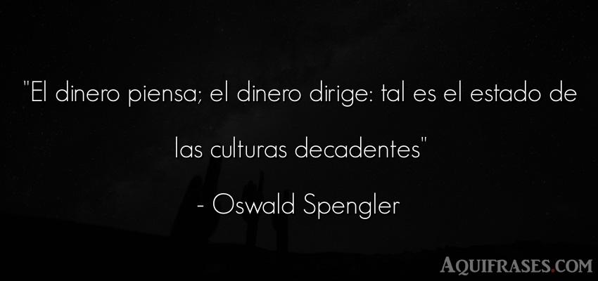 Frase de dinero  de Oswald Spengler. El dinero piensa; el dinero