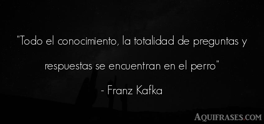 Frase popular,  de animales,  de perro  de Franz Kafka. Todo el conocimiento, la