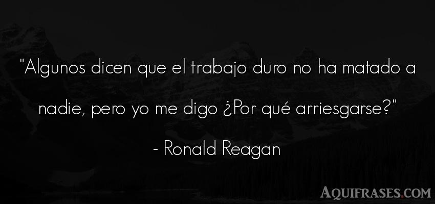 Frase popular  de Ronald Reagan. Algunos dicen que el trabajo