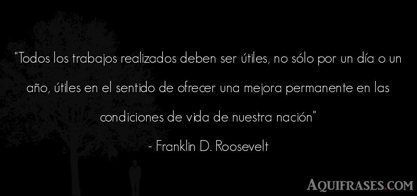 Frase de la vida  de Franklin D. Roosevelt. Todos los trabajos