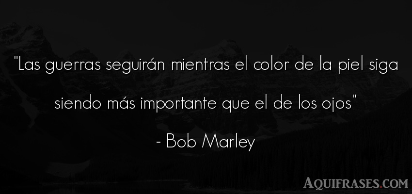Frase de guerra,  popular  de Bob Marley. Las guerras seguirán