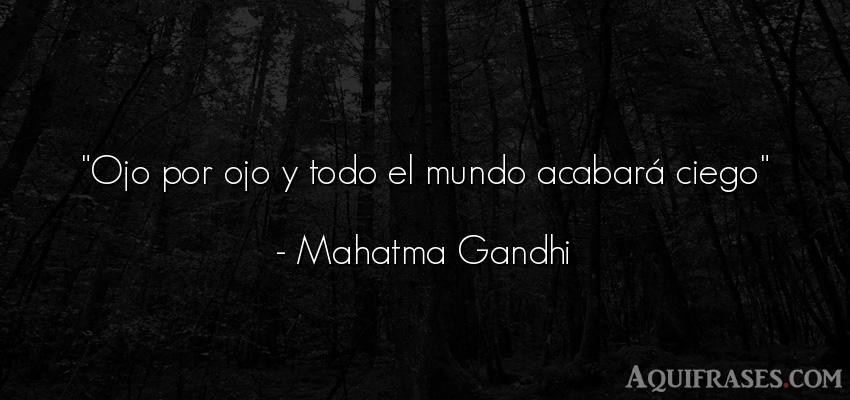 Frase popular  de Mahatma Gandhi. Ojo por ojo y todo el mundo