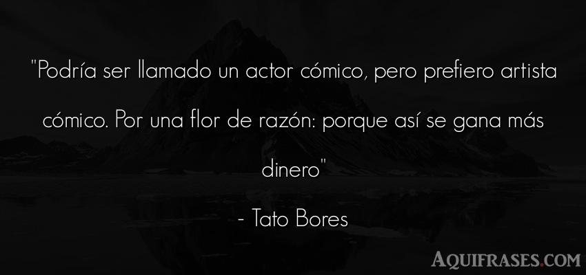 Frase de dinero  de Tato Bores. Podría ser llamado un actor