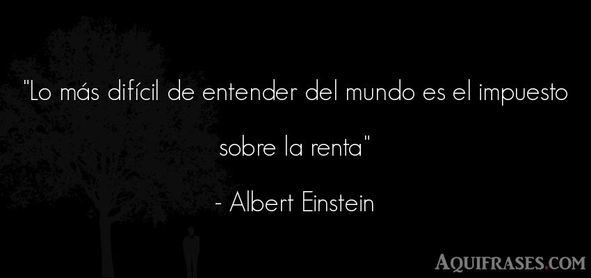 Frase popular  de Albert Einstein. Lo más difícil de entender