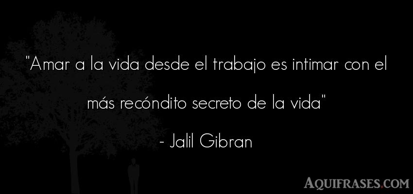 Frase de trabajo,  de la vida  de Jalil Gibran. Amar a la vida desde el