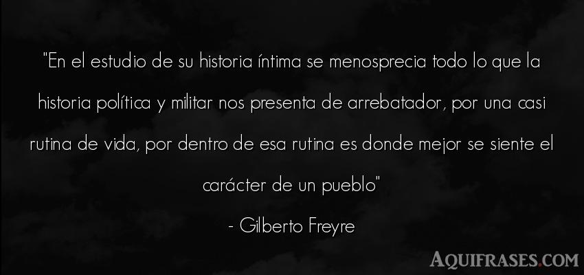 Frase de la vida  de Gilberto Freyre. En el estudio de su historia