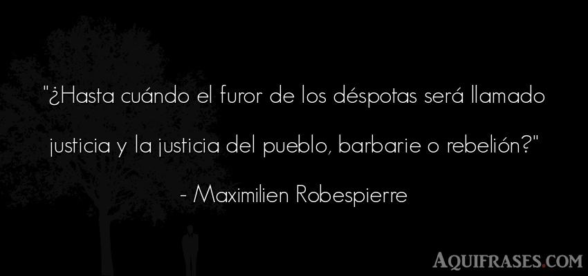 Frase de sociedad  de Maximilien Robespierre. ¿Hasta cuándo el furor de