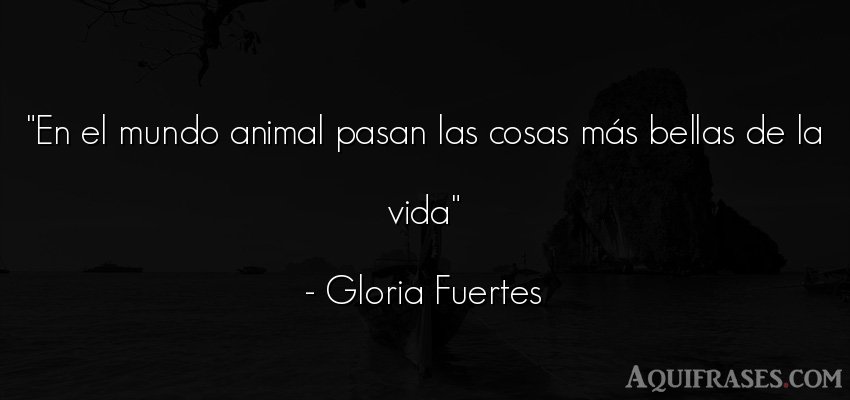 Frase de la vida,  de animales  de Gloria Fuertes. En el mundo animal pasan las