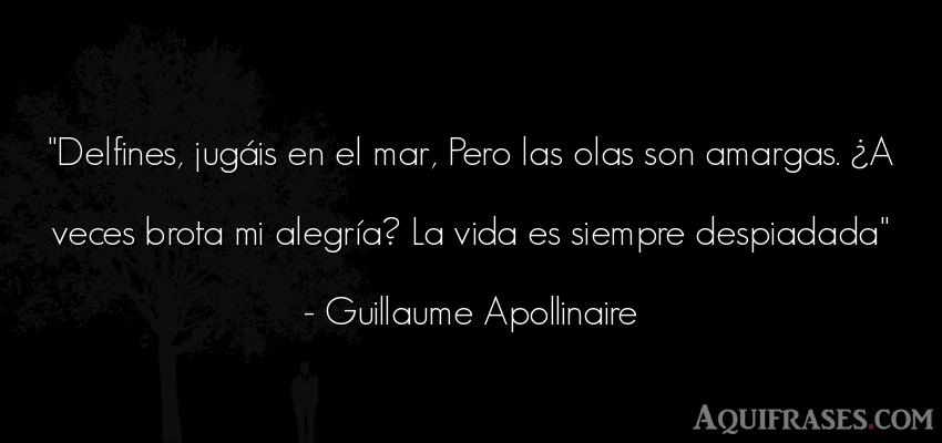 Frase de alegría,  de la vida  de Guillaume Apollinaire. Delfines, jugáis en el mar