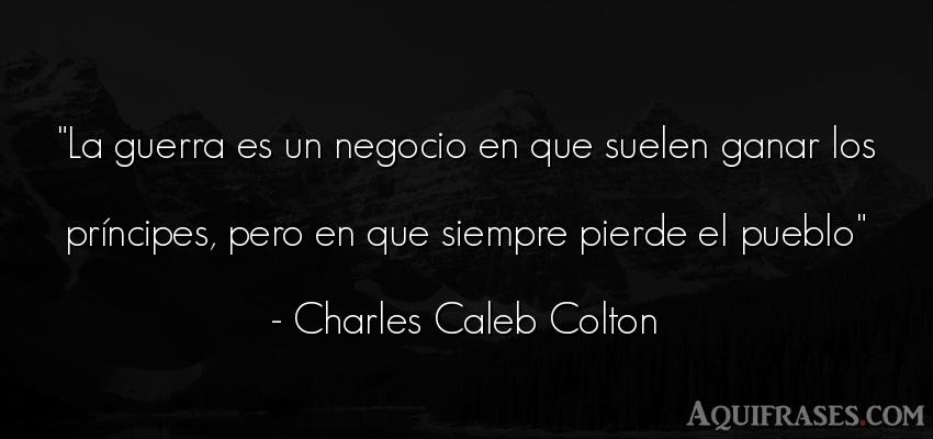 Frase de sociedad  de Charles Caleb Colton. La guerra es un negocio en