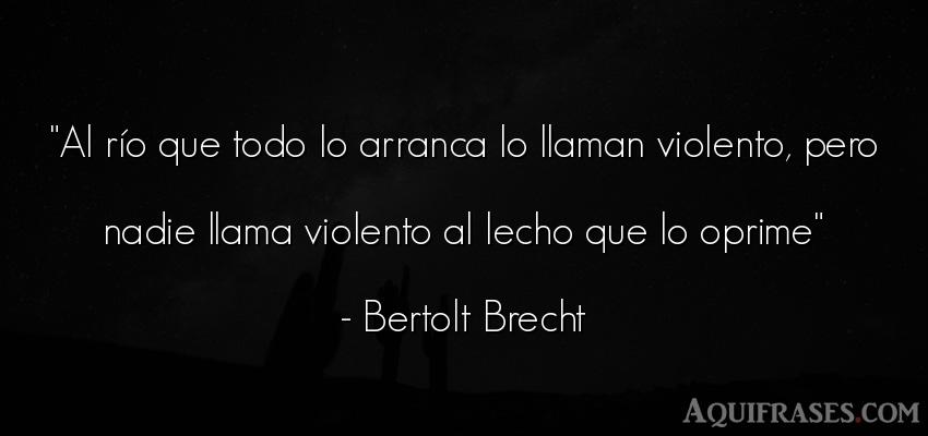 Frase popular  de Bertolt Brecht. Al río que todo lo arranca