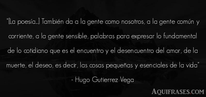 Frase de la vida  de Hugo Gutierrez Vega. [La poesía...] También da