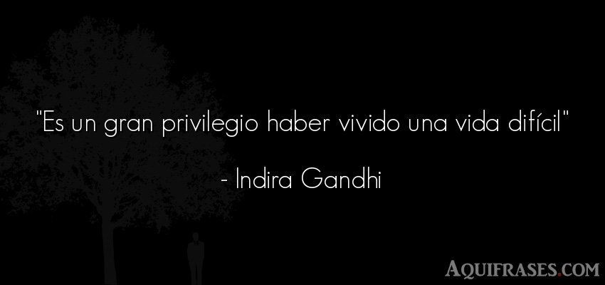 Frase de la vida  de Indira Gandhi. Es un gran privilegio haber