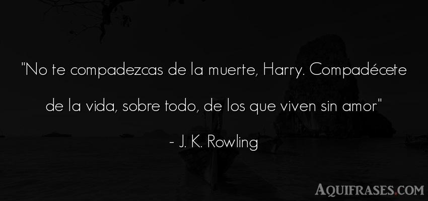 Frase de la vida  de J. K. Rowling. No te compadezcas de la