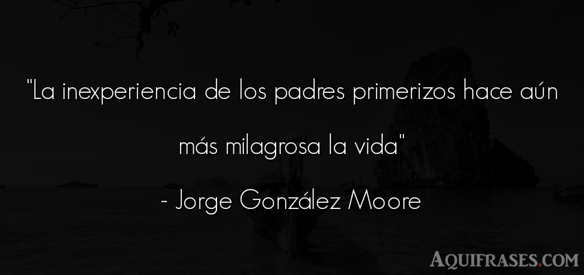 Frase de la vida  de Jorge González Moore. La inexperiencia de los