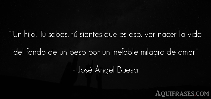 Frase de la vida  de José Ángel Buesa. ¡Un hijo! Tú sabes, tú