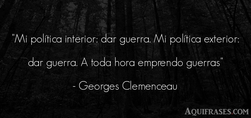 Frase de guerra  de Georges Clemenceau. Mi política interior: dar