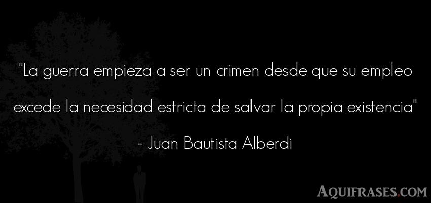 Frase de guerra  de Juan Bautista Alberdi. La guerra empieza a ser un