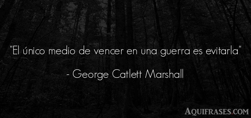 Frase de guerra  de George Catlett Marshall. El único medio de vencer en
