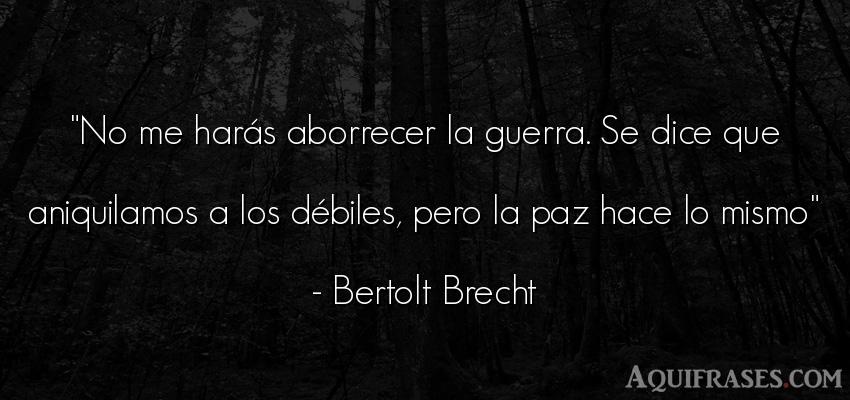 Frase de guerra  de Bertolt Brecht. No me harás aborrecer la