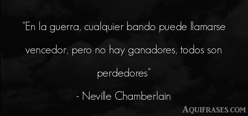 Frase de guerra  de Neville Chamberlain. En la guerra, cualquier
