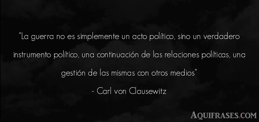 Frase de guerra  de Carl von Clausewitz. La guerra no es simplemente