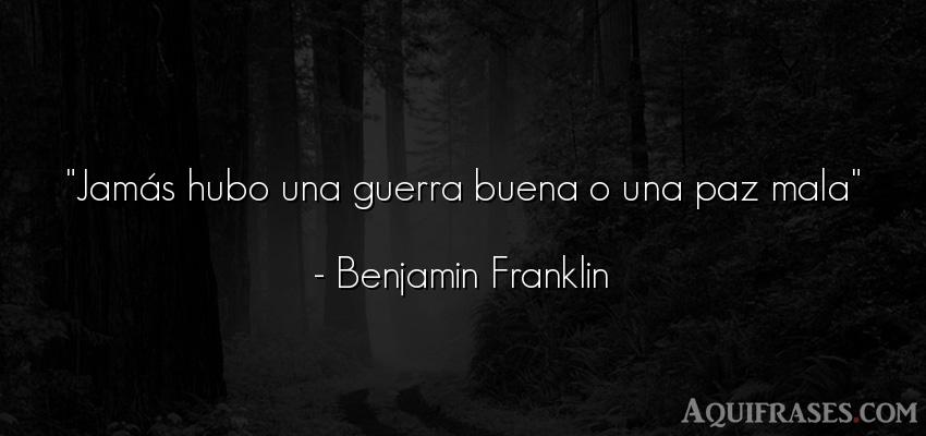 Frase de guerra  de Benjamin Franklin. Jamás hubo una guerra buena