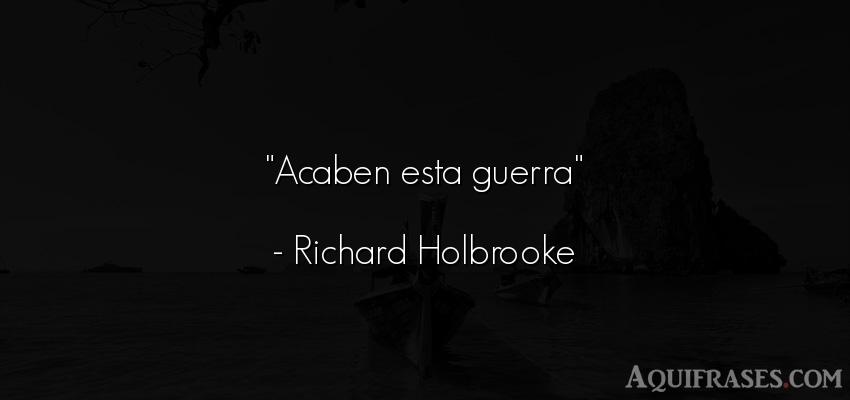 Frase de guerra  de Richard Holbrooke. Acaben esta guerra