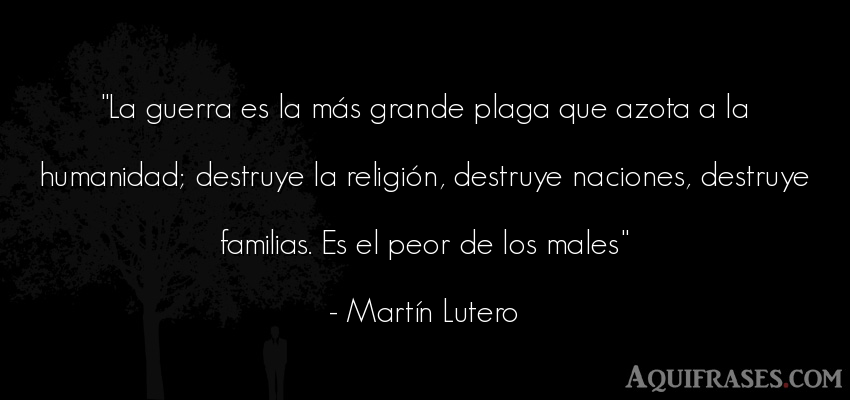 Frase de guerra  de Martín Lutero. La guerra es la más grande