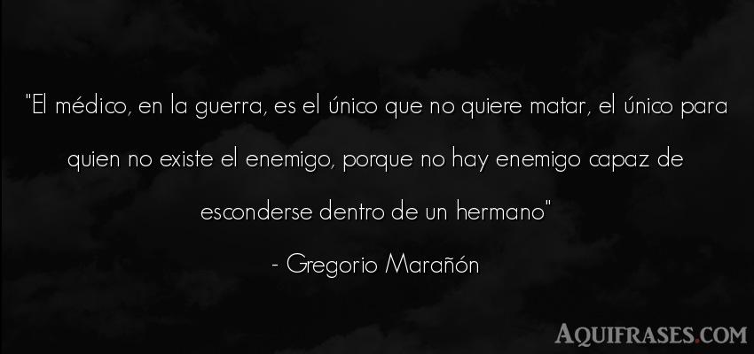 Frase de guerra  de Gregorio Marañón. El médico, en la guerra, es