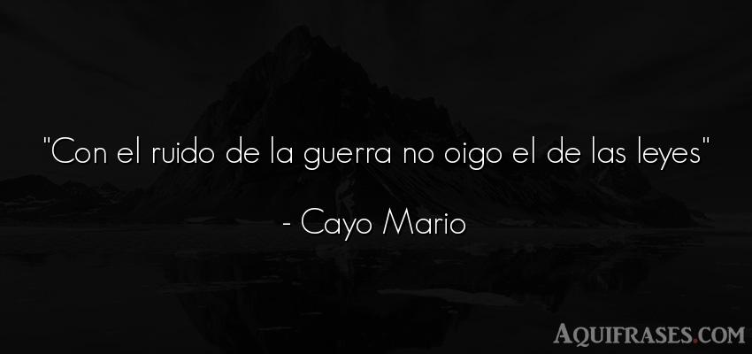 Frase de guerra  de Cayo Mario. Con el ruido de la guerra no