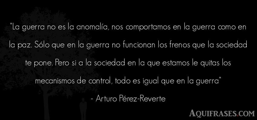 Frase de guerra  de Arturo Pérez-Reverte. La guerra no es la anomalía