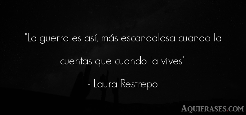 Frase de guerra  de Laura Restrepo. La guerra es así, más