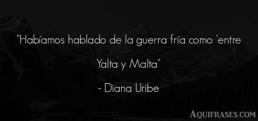 Frase de guerra  de Diana Uribe. Habíamos hablado de la