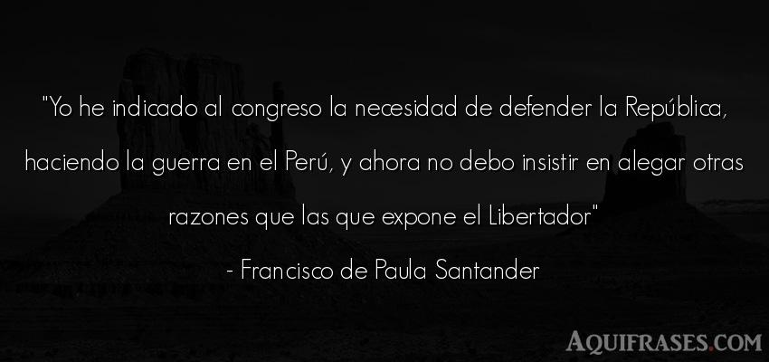 Frase de guerra  de Francisco de Paula Santander. Yo he indicado al congreso