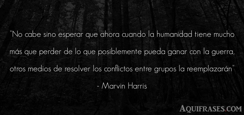 Frase de guerra  de Marvin Harris. No cabe sino esperar que