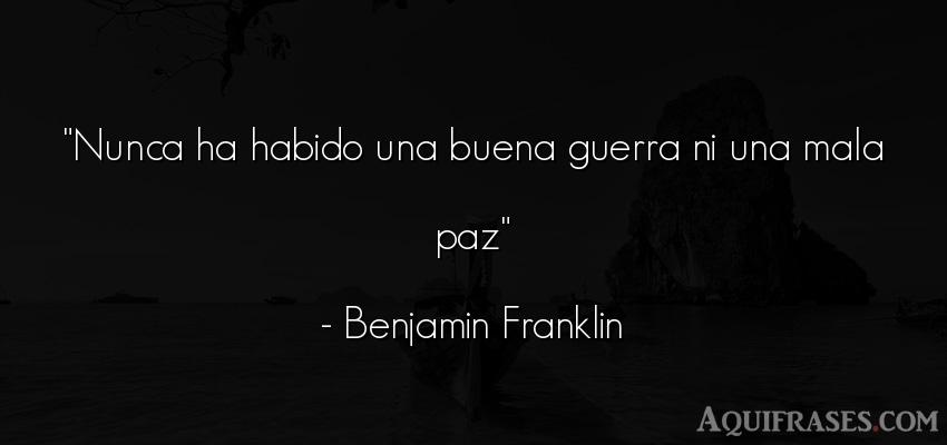 Frase de guerra  de Benjamin Franklin. Nunca ha habido una buena