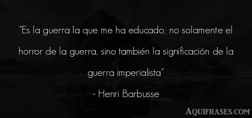 Frase de guerra  de Henri Barbusse. Es la guerra la que me ha