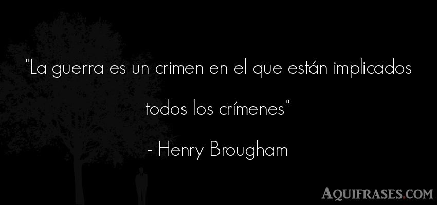 Frase de guerra  de Henry Brougham. La guerra es un crimen en el