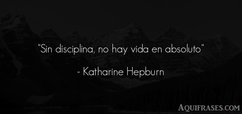Frase de la vida  de Katharine Hepburn. Sin disciplina, no hay vida