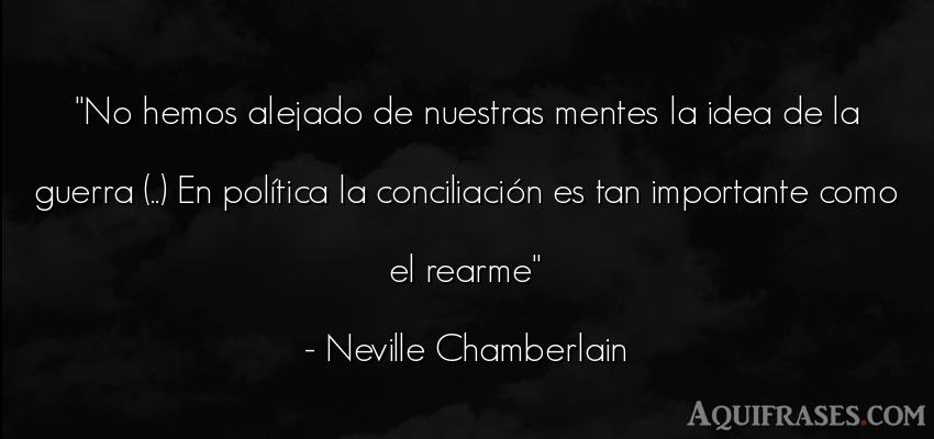 Frase de guerra  de Neville Chamberlain. No hemos alejado de nuestras