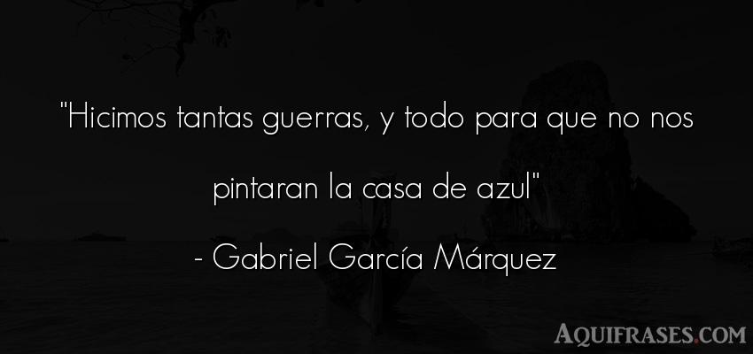 Frase de guerra  de Gabriel García Márquez. Hicimos tantas guerras, y